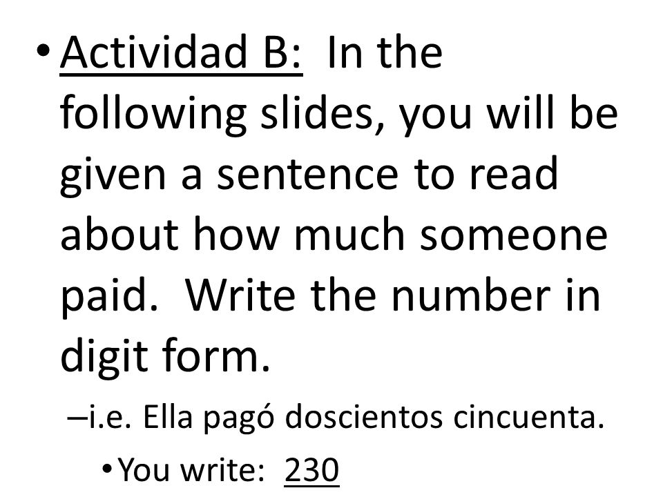 Actividad B: In the following slides, you will be given a sentence to read about how much someone paid. Write the number in digit form.