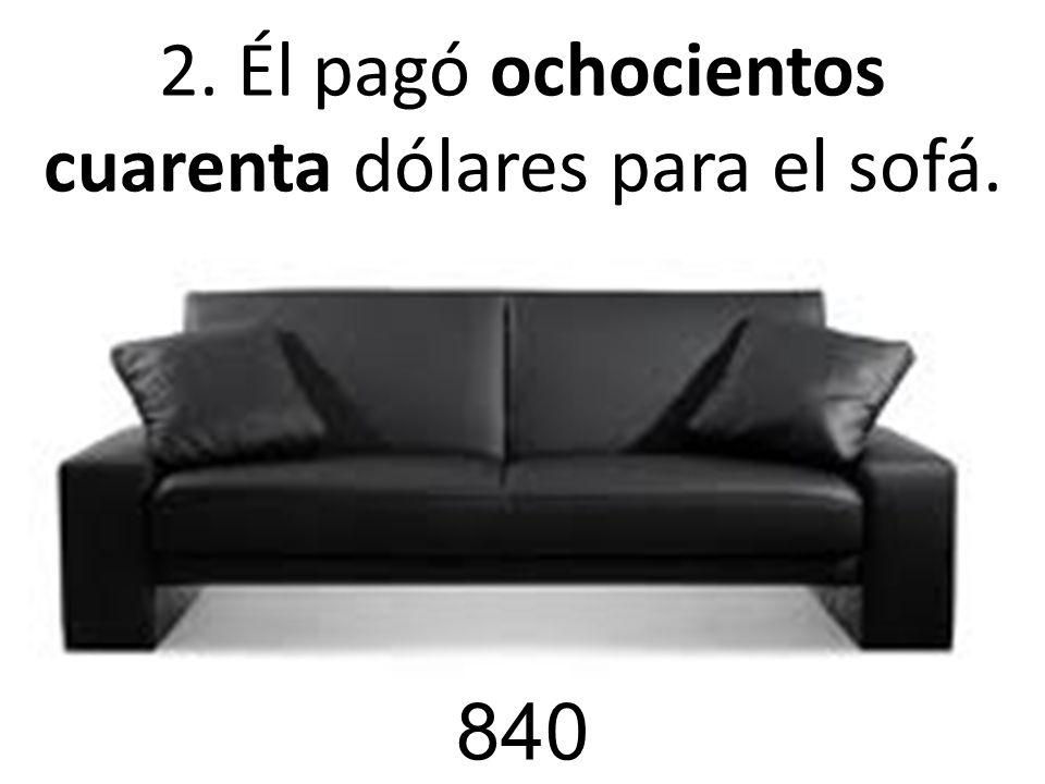 2. Él pagó ochocientos cuarenta dólares para el sofá.