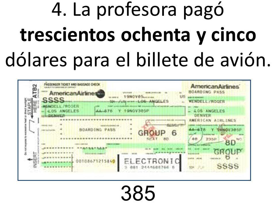 4. La profesora pagó trescientos ochenta y cinco dólares para el billete de avión.