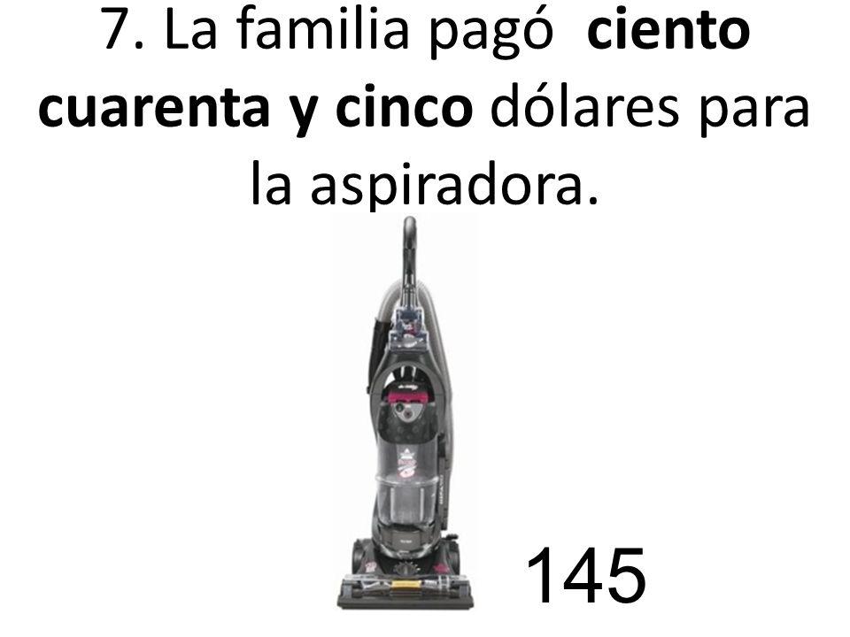 7. La familia pagó ciento cuarenta y cinco dólares para la aspiradora.
