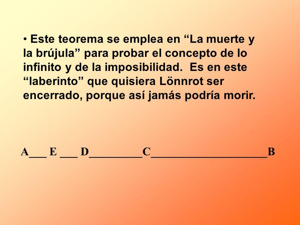 Este teorema se emplea en La muerte y la brújula para probar el concepto de lo infinito y de la imposibilidad. Es en este laberinto que quisiera Lönnrot ser encerrado, porque así jamás podría morir.
