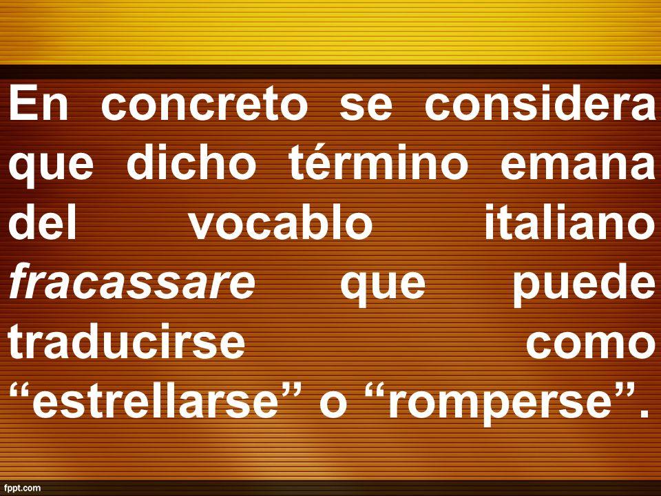 En concreto se considera que dicho término emana del vocablo italiano fracassare que puede traducirse como estrellarse o romperse .