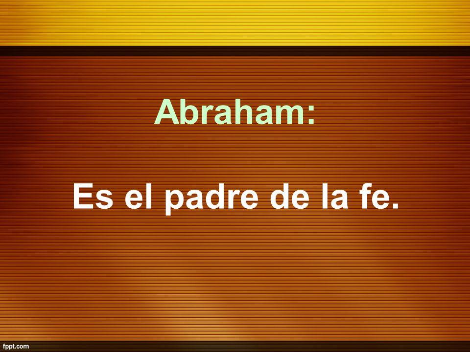 Abraham: Es el padre de la fe.