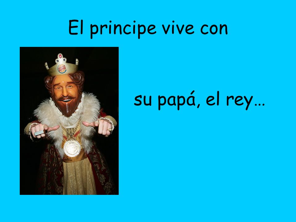 El principe vive con su papá, el rey…