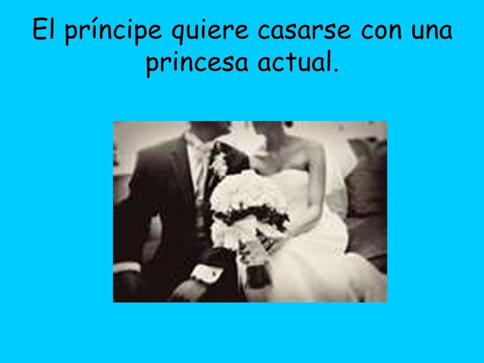El príncipe quiere casarse con una princesa actual.