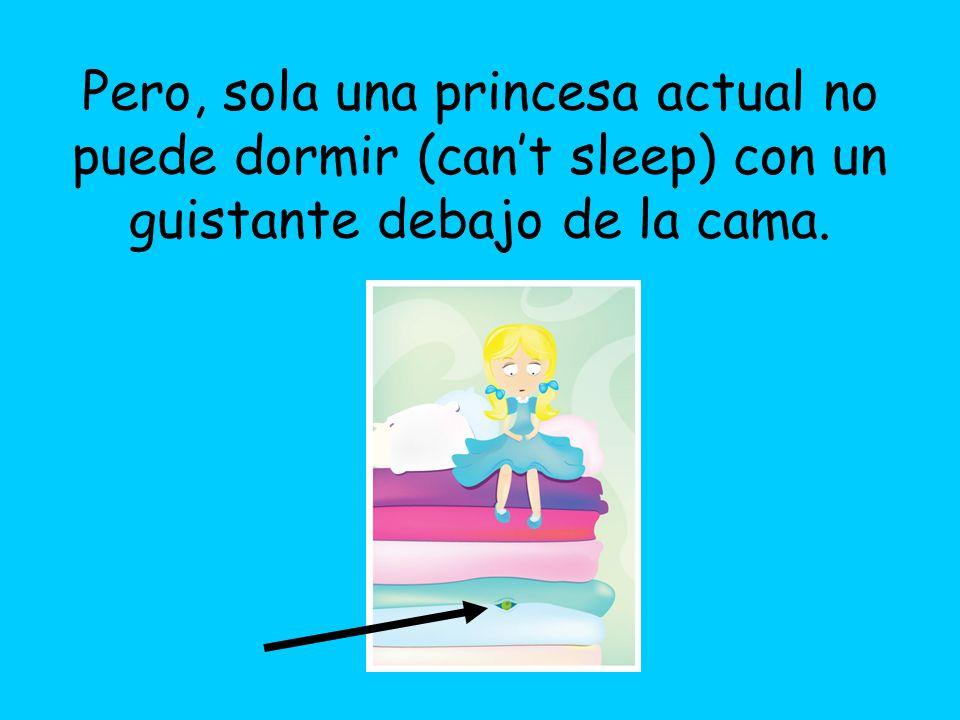 Pero, sola una princesa actual no puede dormir (can't sleep) con un guistante debajo de la cama.