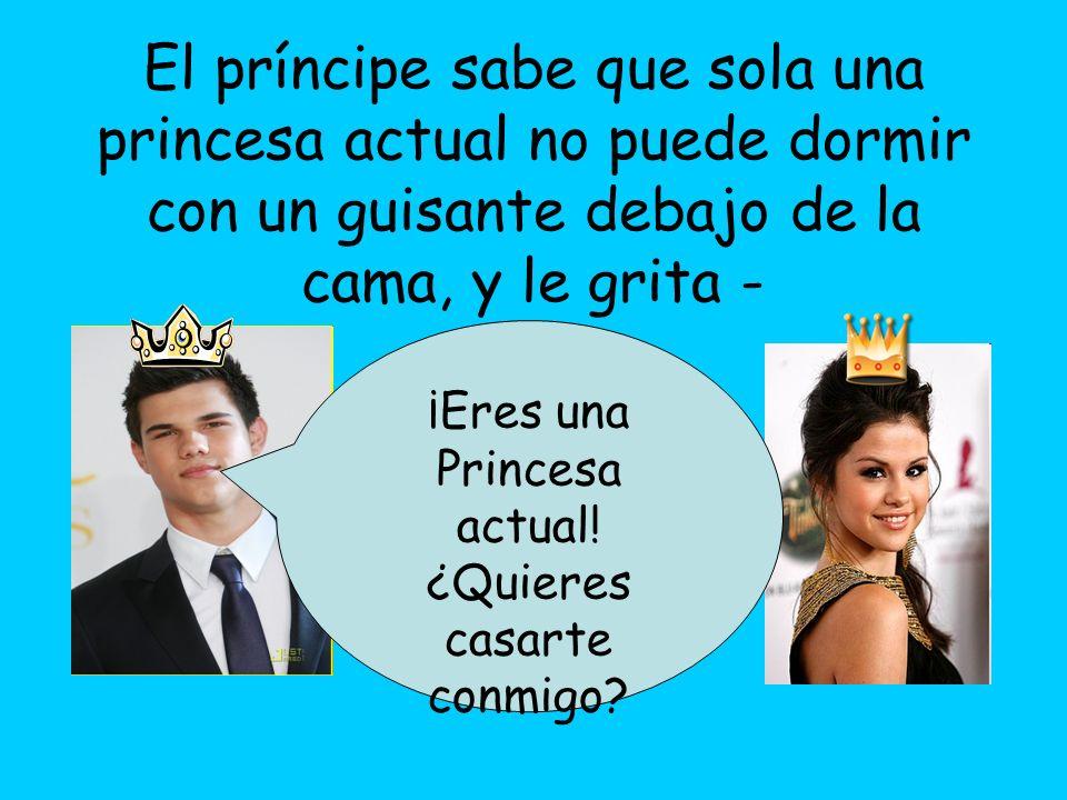 ¡Eres una Princesa actual! ¿Quieres casarte conmigo