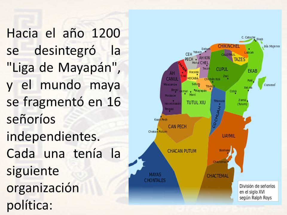 Hacia el año 1200 se desintegró la Liga de Mayapán , y el mundo maya se fragmentó en 16 señoríos independientes.