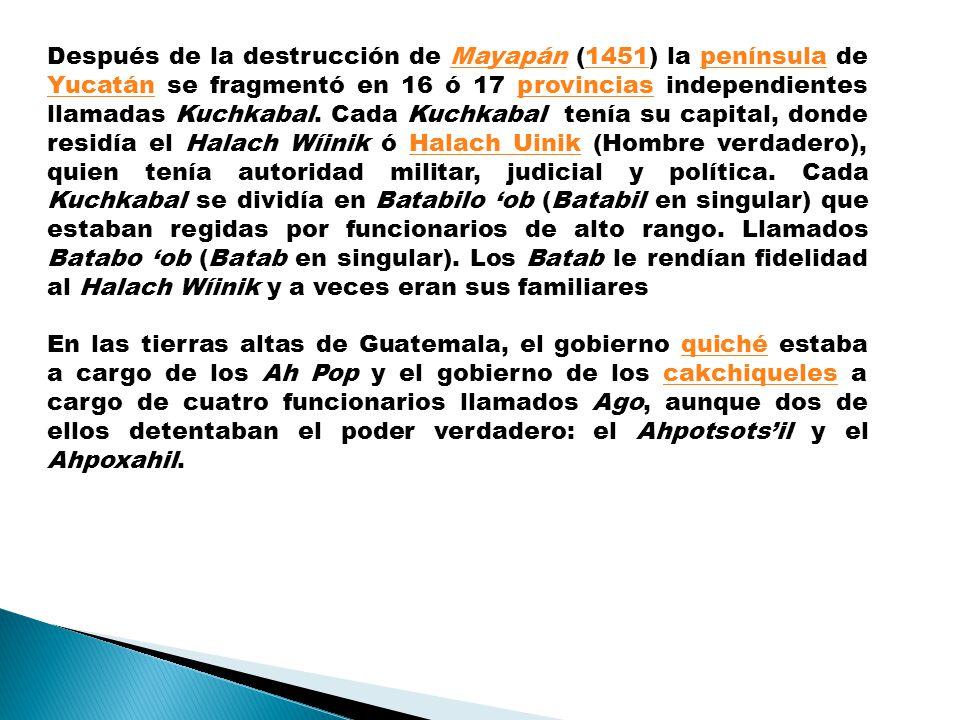 Después de la destrucción de Mayapán (1451) la península de Yucatán se fragmentó en 16 ó 17 provincias independientes llamadas Kuchkabal. Cada Kuchkabal tenía su capital, donde residía el Halach Wíinik ó Halach Uinik (Hombre verdadero), quien tenía autoridad militar, judicial y política. Cada Kuchkabal se dividía en Batabilo 'ob (Batabil en singular) que estaban regidas por funcionarios de alto rango. Llamados Batabo 'ob (Batab en singular). Los Batab le rendían fidelidad al Halach Wíinik y a veces eran sus familiares