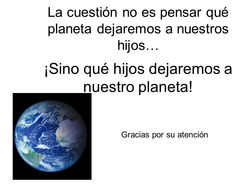 La cuestión no es pensar qué planeta dejaremos a nuestros hijos…