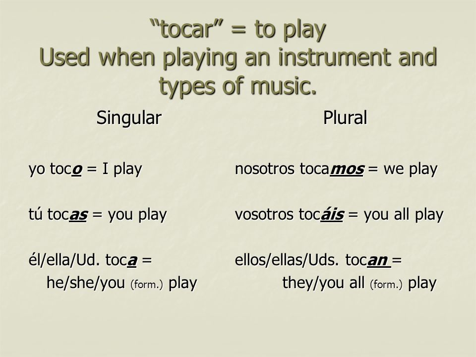 tocar = to play Used when playing an instrument and types of music.