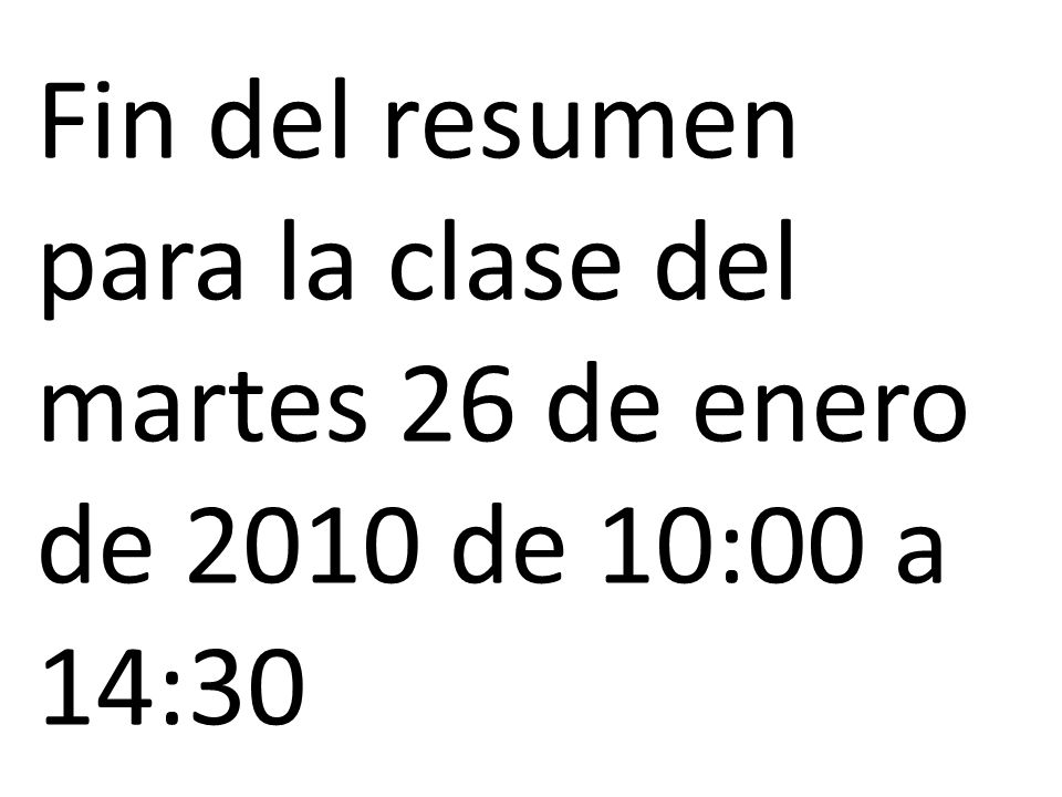 Fin del resumen para la clase del martes 26 de enero de 2010 de 10:00 a 14:30