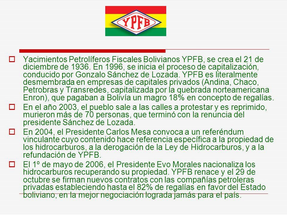 Yacimientos Petrolíferos Fiscales Bolivianos YPFB, se crea el 21 de diciembre de 1936. En 1996, se inicia el proceso de capitalización, conducido por Gonzalo Sánchez de Lozada. YPFB es literalmente desmembrada en empresas de capitales privados (Andina, Chaco, Petrobras y Transredes, capitalizada por la quebrada norteamericana Enron), que pagaban a Bolivía un magro 18% en concepto de regalías.