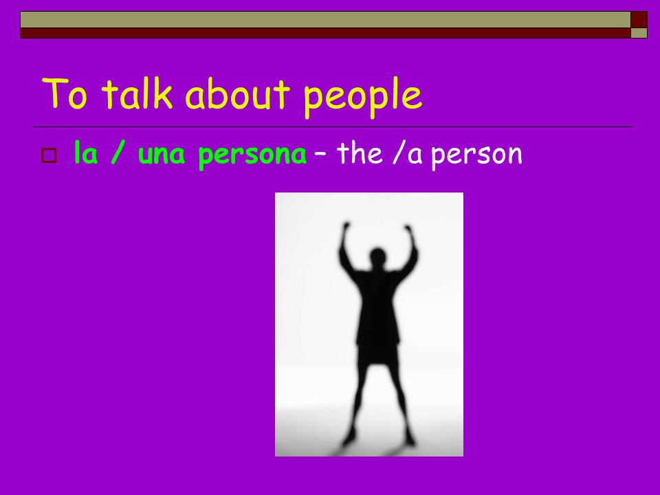 To talk about people la / una persona – the /a person