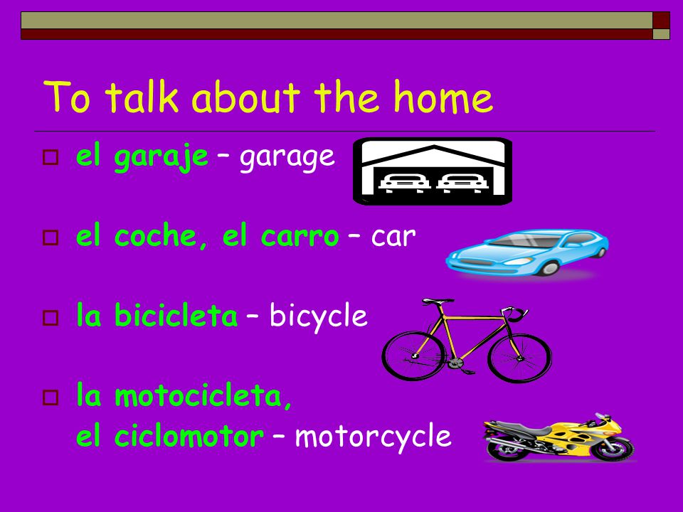 To talk about the home el garaje – garage el coche, el carro – car