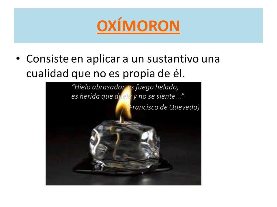 OXÍMORON Consiste en aplicar a un sustantivo una cualidad que no es propia de él.
