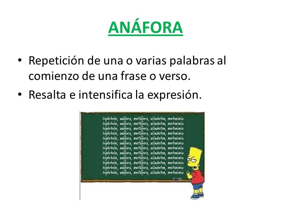 ANÁFORA Repetición de una o varias palabras al comienzo de una frase o verso.