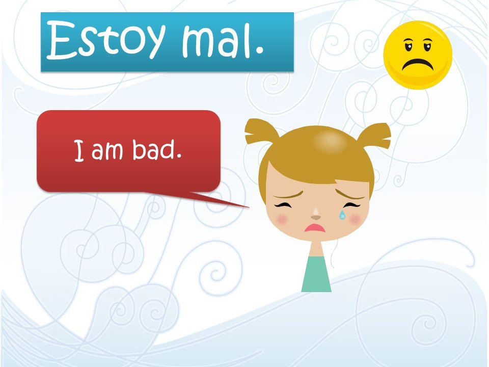 Estoy mal. I am bad.