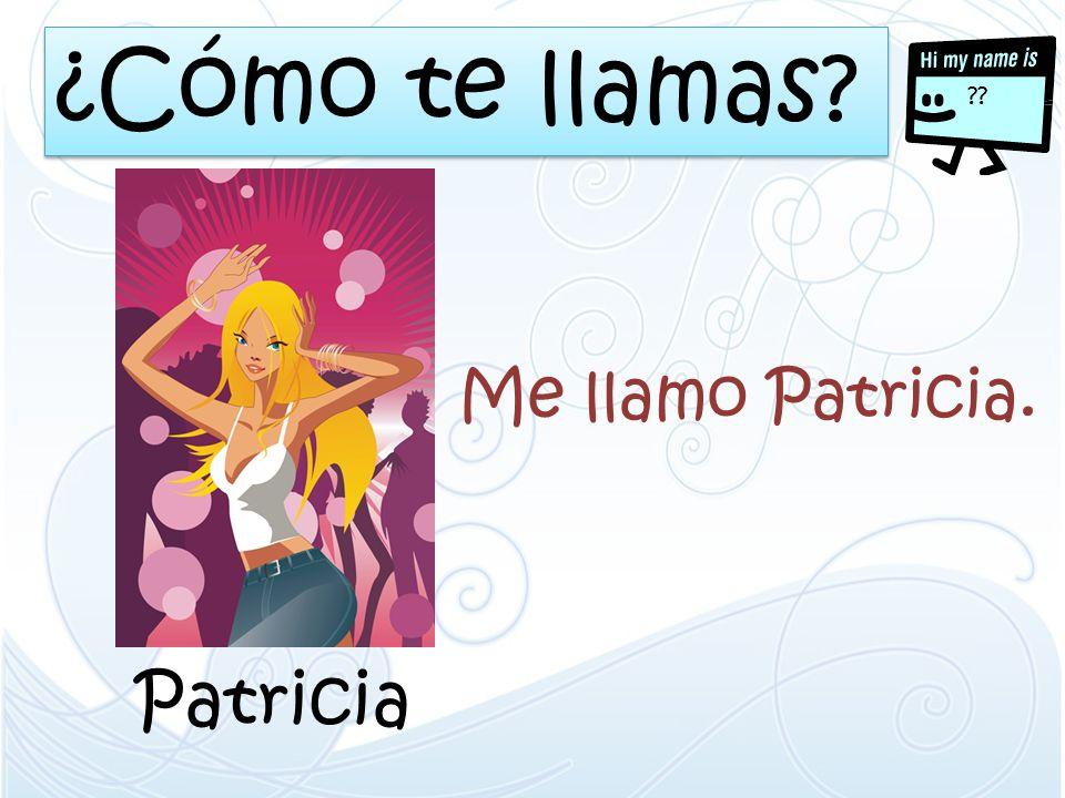¿Cómo te llamas Me llamo Patricia. Patricia