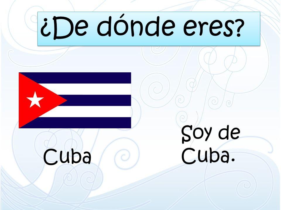 ¿De dónde eres Soy de Cuba. Cuba