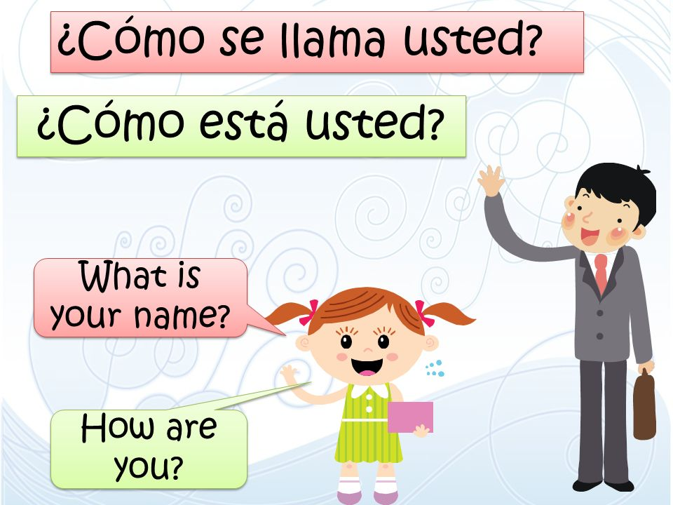 ¿Cómo se llama usted ¿Cómo está usted What is your name