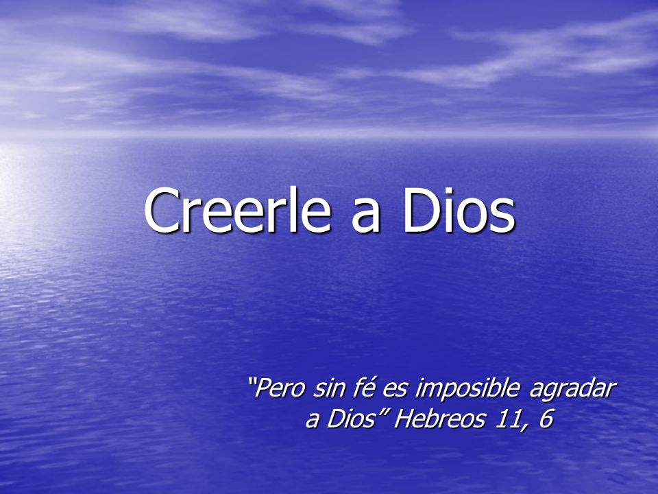 Pero sin fé es imposible agradar a Dios Hebreos 11, 6