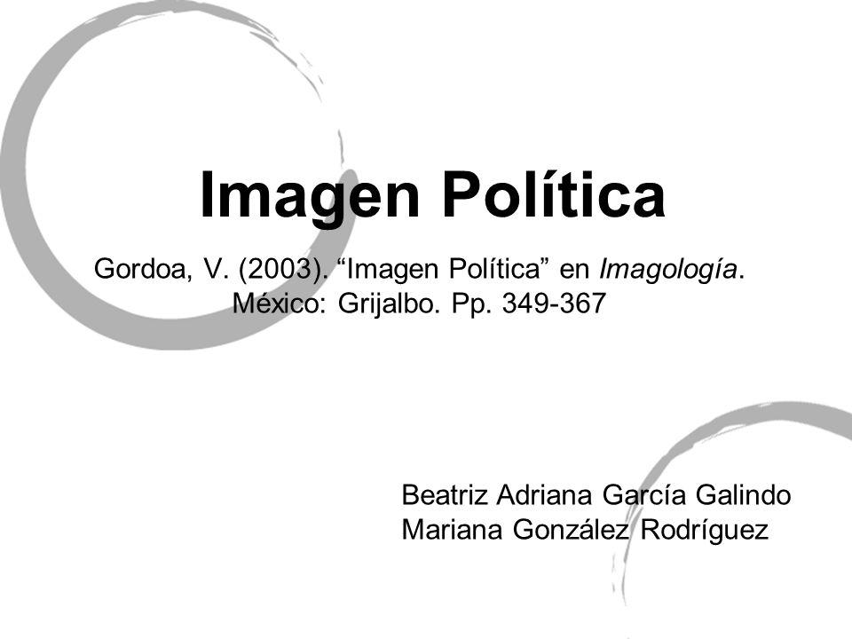 Imagen Política Gordoa, V. (2003). Imagen Política en Imagología. México: Grijalbo. Pp. 349-367. Beatriz Adriana García Galindo.