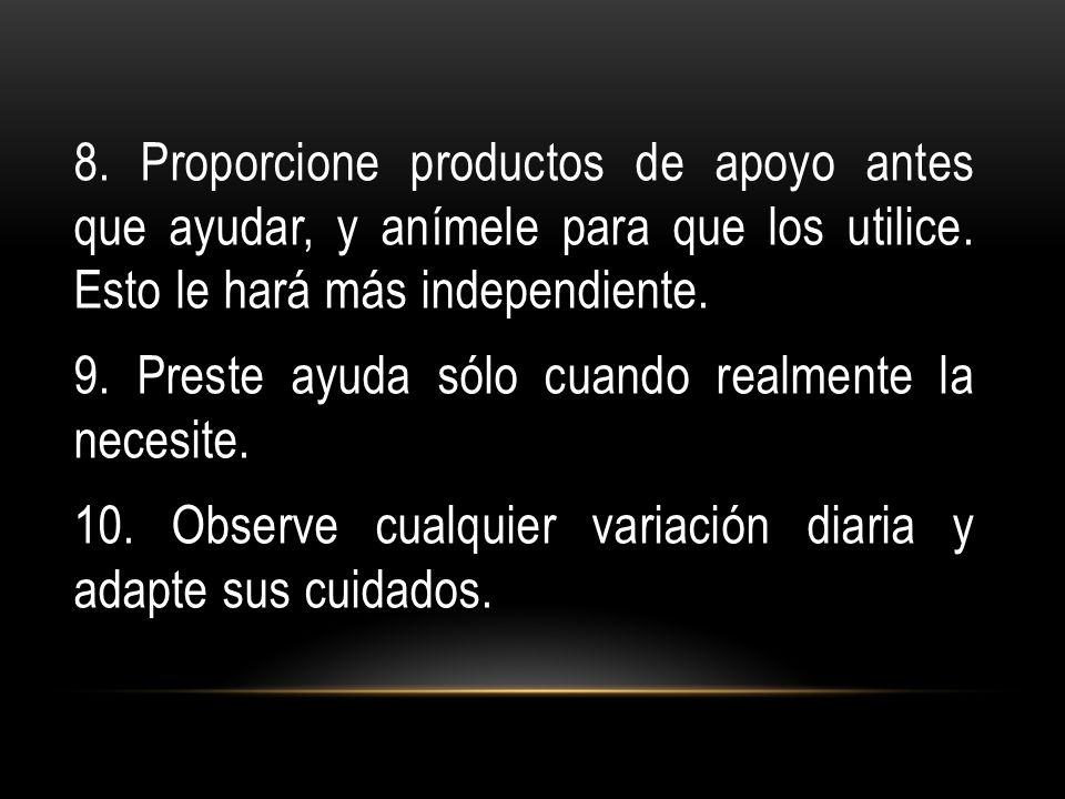 8. Proporcione productos de apoyo antes que ayudar, y anímele para que los utilice.