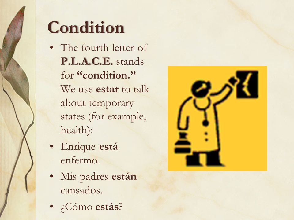 ConditionThe fourth letter of P.L.A.C.E. stands for condition. We use estar to talk about temporary states (for example, health):