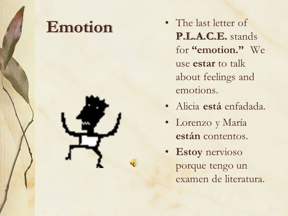 EmotionThe last letter of P.L.A.C.E. stands for emotion. We use estar to talk about feelings and emotions.
