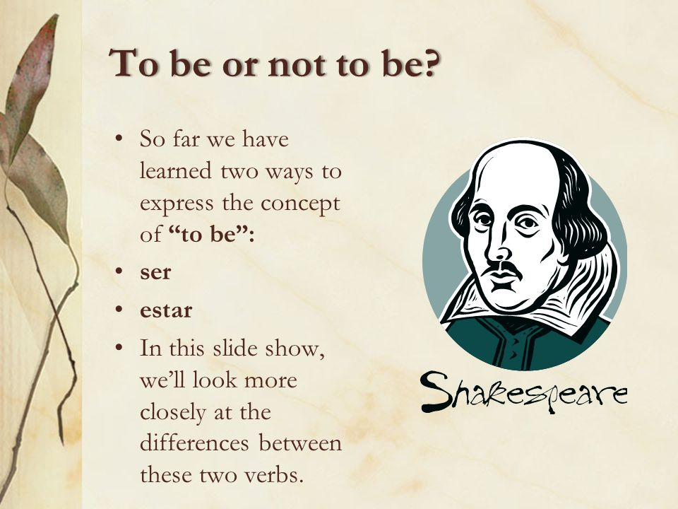 To be or not to be So far we have learned two ways to express the concept of to be : ser. estar.