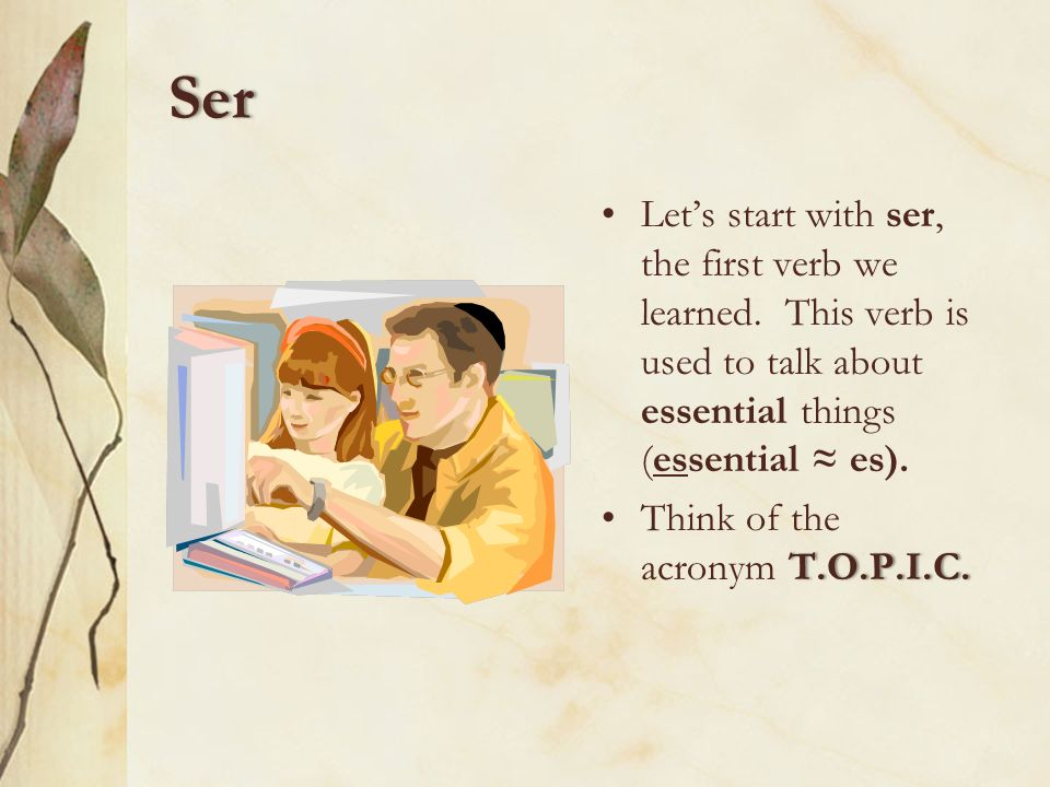 Ser Let's start with ser, the first verb we learned. This verb is used to talk about essential things (essential ≈ es).
