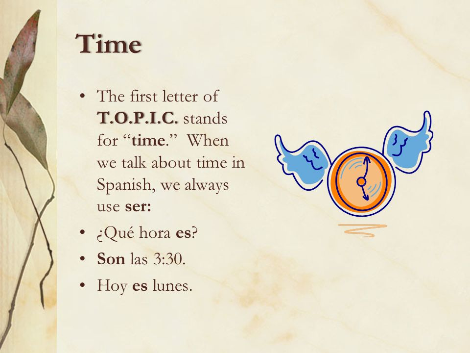 Time The first letter of T.O.P.I.C. stands for time. When we talk about time in Spanish, we always use ser: