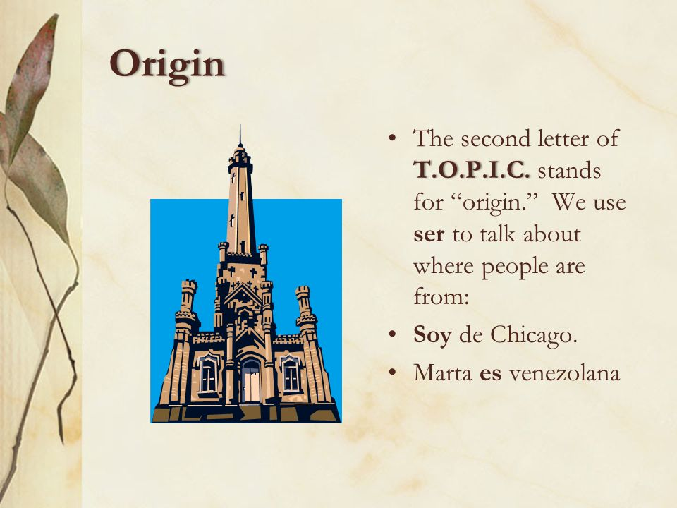 OriginThe second letter of T.O.P.I.C. stands for origin. We use ser to talk about where people are from: