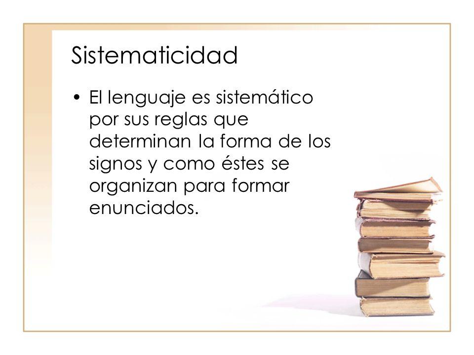 SistematicidadEl lenguaje es sistemático por sus reglas que determinan la forma de los signos y como éstes se organizan para formar enunciados.