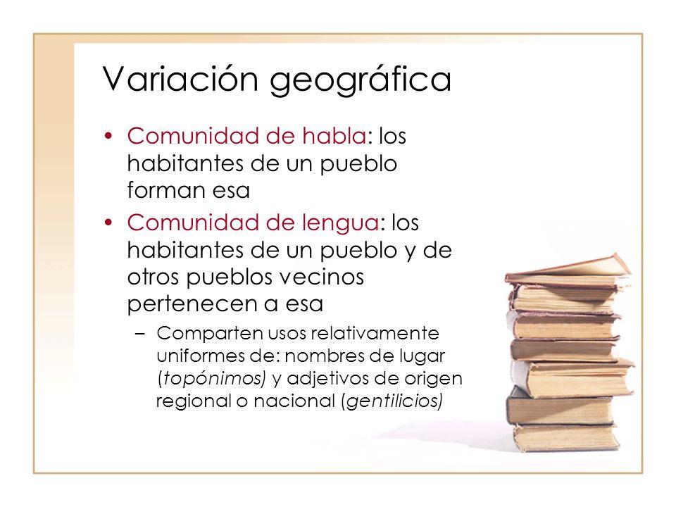 Variación geográfica Comunidad de habla: los habitantes de un pueblo forman esa.
