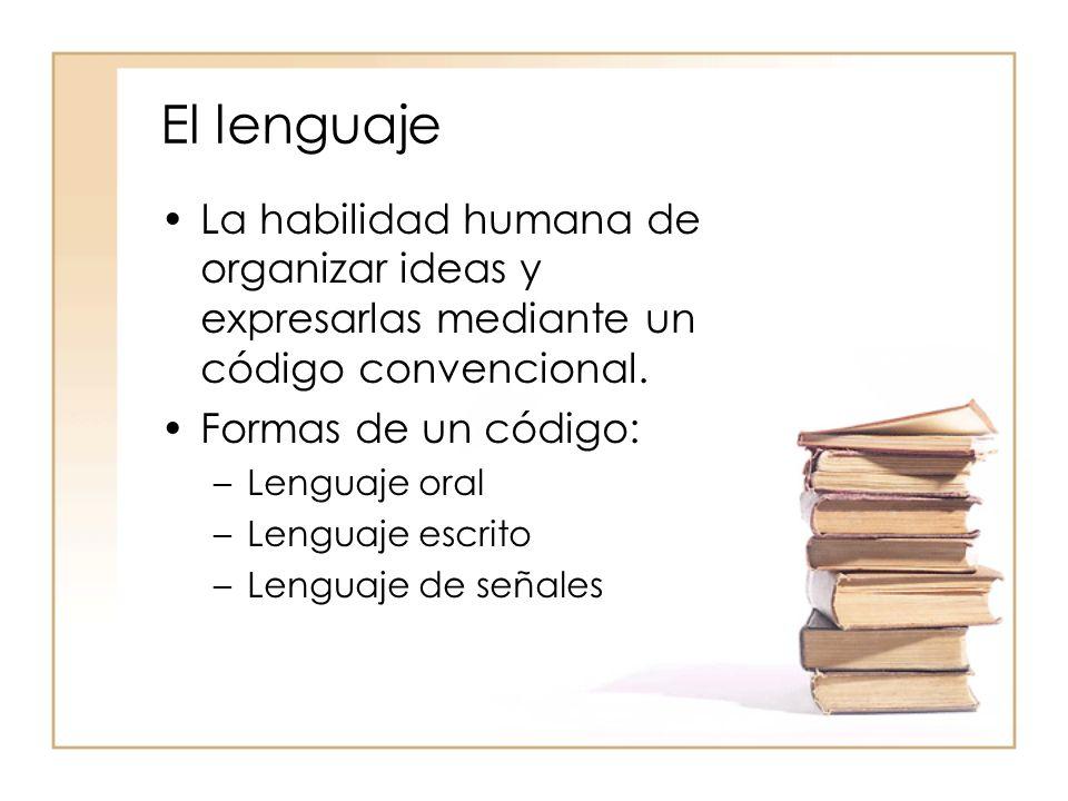 El lenguaje La habilidad humana de organizar ideas y expresarlas mediante un código convencional. Formas de un código: