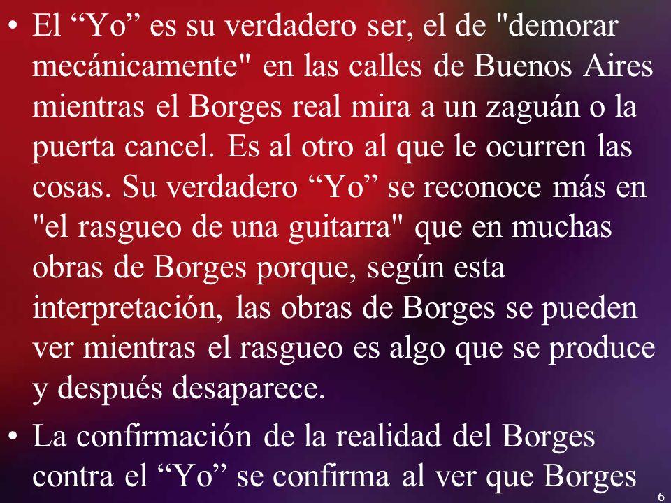 El Yo es su verdadero ser, el de demorar mecánicamente en las calles de Buenos Aires mientras el Borges real mira a un zaguán o la puerta cancel. Es al otro al que le ocurren las cosas. Su verdadero Yo se reconoce más en el rasgueo de una guitarra que en muchas obras de Borges porque, según esta interpretación, las obras de Borges se pueden ver mientras el rasgueo es algo que se produce y después desaparece.