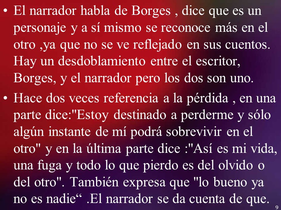 El narrador habla de Borges , dice que es un personaje y a sí mismo se reconoce más en el otro ,ya que no se ve reflejado en sus cuentos. Hay un desdoblamiento entre el escritor, Borges, y el narrador pero los dos son uno.