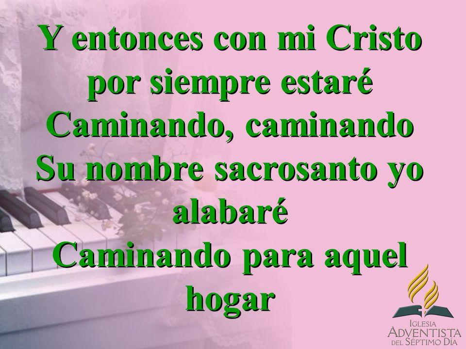 Y entonces con mi Cristo por siempre estaré Caminando, caminando