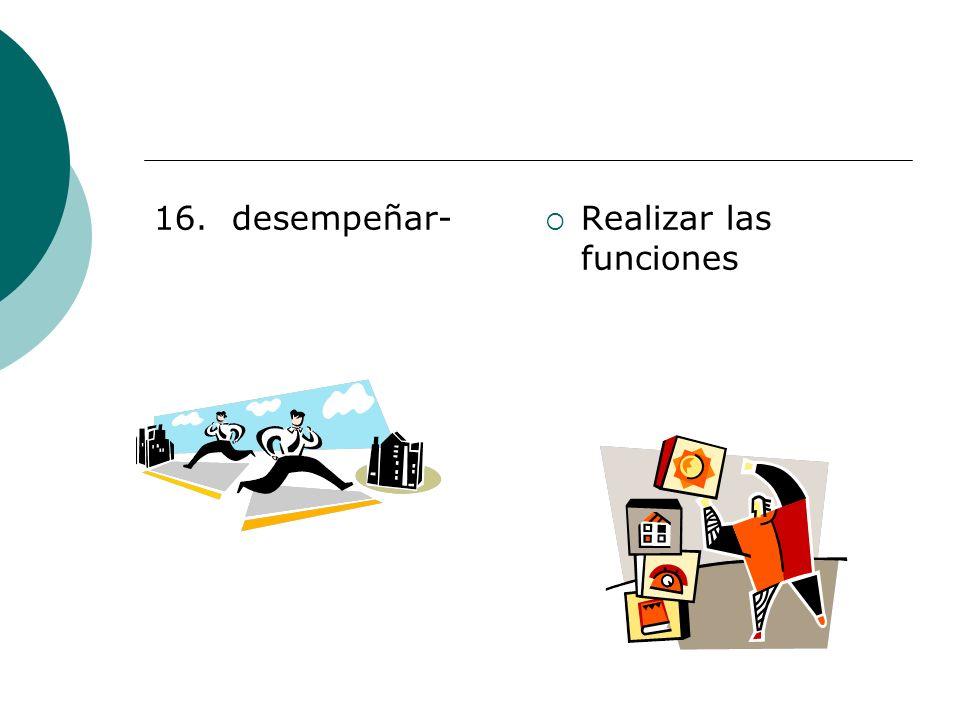 16. desempeñar- Realizar las funciones