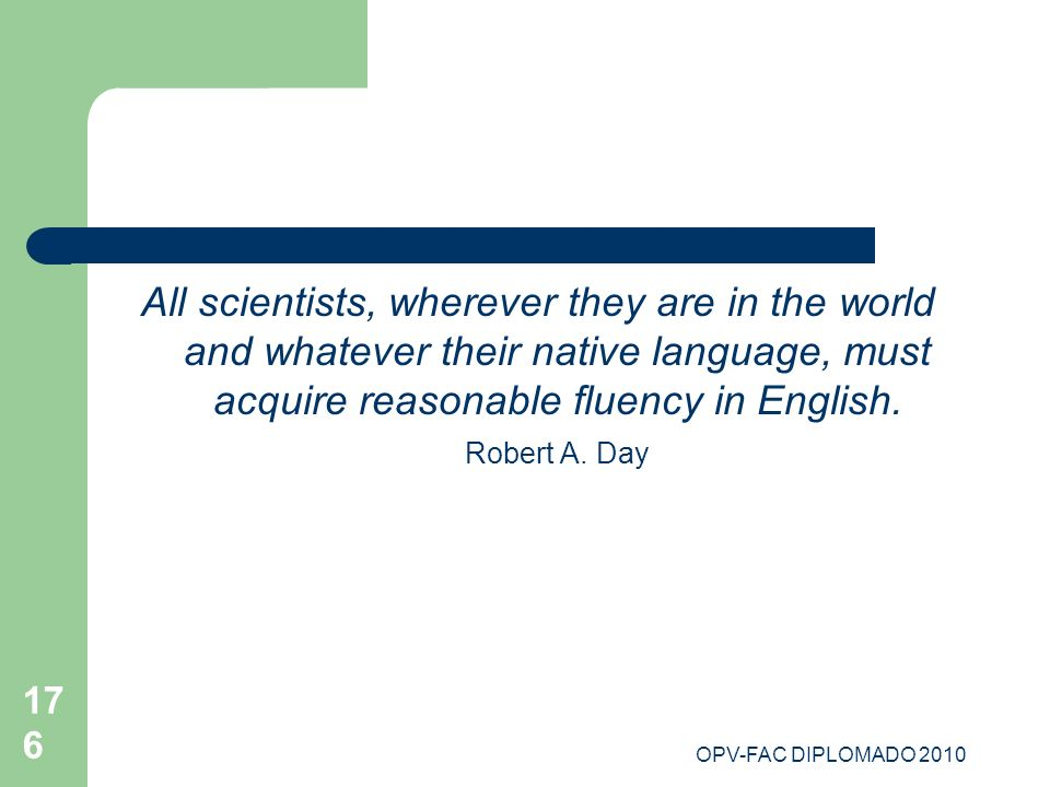 All scientists, wherever they are in the world and whatever their native language, must acquire reasonable fluency in English. Robert A. Day