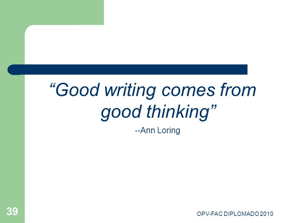 Good writing comes from good thinking --Ann Loring