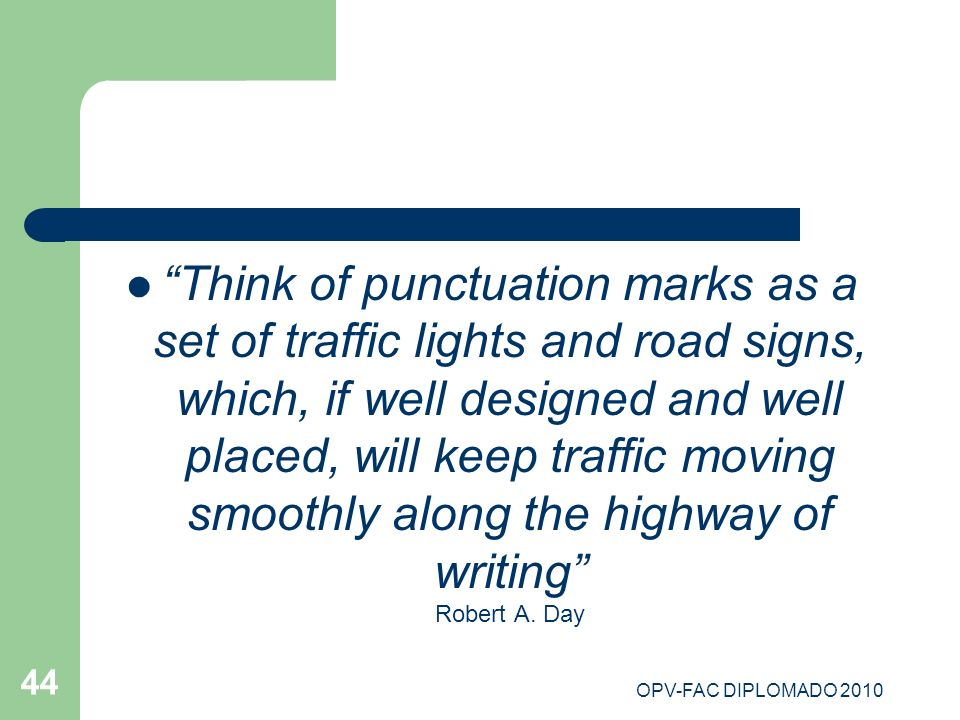 Think of punctuation marks as a set of traffic lights and road signs, which, if well designed and well placed, will keep traffic moving smoothly along the highway of writing Robert A. Day