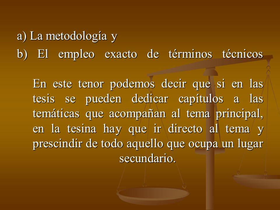 a) La metodología y b) El empleo exacto de términos técnicos En este tenor podemos decir que si en las tesis se pueden dedicar capítulos a las temáticas que acompañan al tema principal, en la tesina hay que ir directo al tema y prescindir de todo aquello que ocupa un lugar secundario.