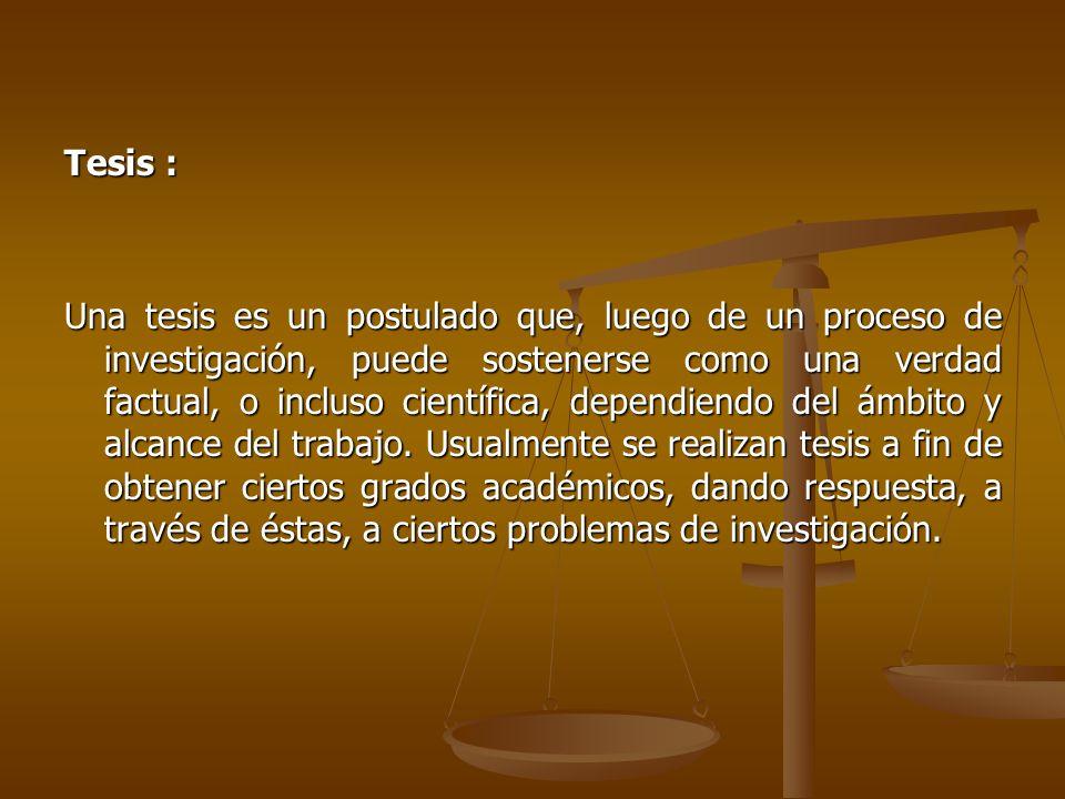 Tesis : Una tesis es un postulado que, luego de un proceso de investigación, puede sostenerse como una verdad factual, o incluso científica, dependiendo del ámbito y alcance del trabajo.
