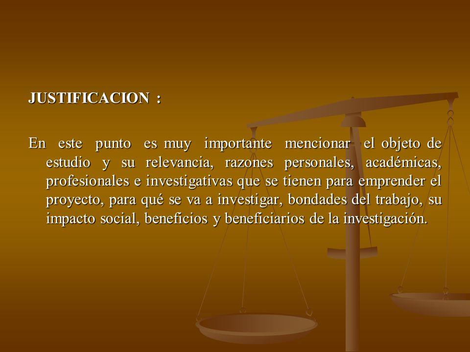 JUSTIFICACION : En este punto es muy importante mencionar el objeto de estudio y su relevancia, razones personales, académicas, profesionales e investigativas que se tienen para emprender el proyecto, para qué se va a investigar, bondades del trabajo, su impacto social, beneficios y beneficiarios de la investigación.
