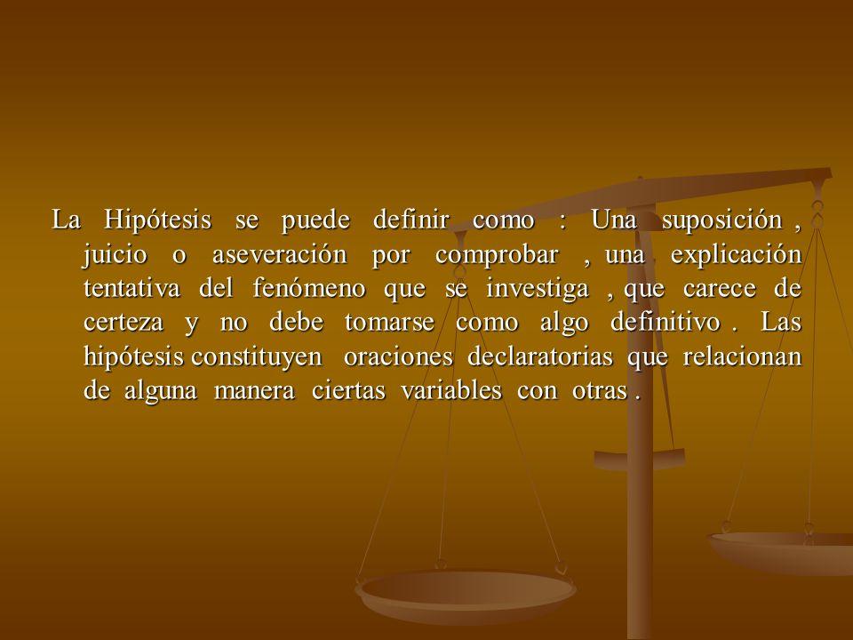 La Hipótesis se puede definir como : Una suposición , juicio o aseveración por comprobar , una explicación tentativa del fenómeno que se investiga , que carece de certeza y no debe tomarse como algo definitivo .