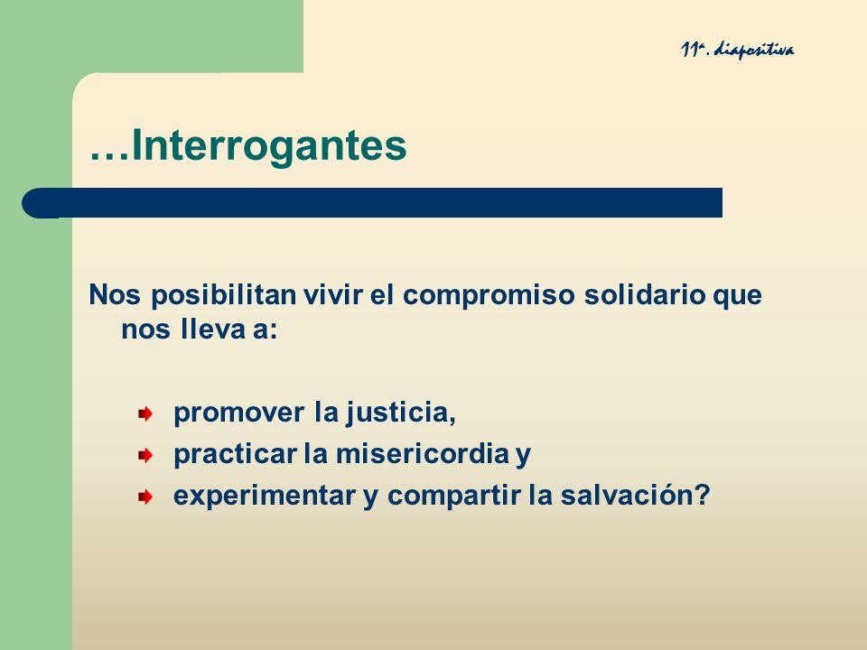 11a. diapositiva …Interrogantes. Nos posibilitan vivir el compromiso solidario que nos lleva a: promover la justicia,