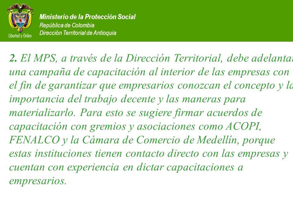 2. El MPS, a través de la Dirección Territorial, debe adelantar una campaña de capacitación al interior de las empresas con el fin de garantizar que empresarios conozcan el concepto y la importancia del trabajo decente y las maneras para materializarlo. Para esto se sugiere firmar acuerdos de capacitación con gremios y asociaciones como ACOPI, FENALCO y la Cámara de Comercio de Medellín, porque estas instituciones tienen contacto directo con las empresas y cuentan con experiencia en dictar capacitaciones a empresarios.